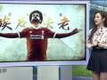 《经典回眸》第31期:萨拉赫封神一夜 利物浦5-2横扫罗马