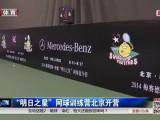 """网球-14年-""""明日之星""""网球训练营北京开营-新闻"""